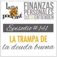 La trampa de la deuda buena. Podcast #141
