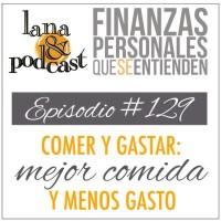 Comer y gastar: mejor comida y menos gasto. Podcast #129