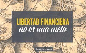 Libertad financiera no es una meta