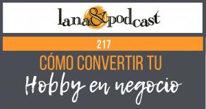 Cómo convertir tu hobby en un negocio. Podcast #217