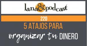 5 Atajos para organizar tu dinero. Podcast #220