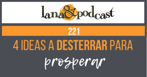 4 Ideas a desterrar para prosperar. Podcast #221