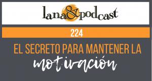 El secreto para  mantener la motivación y 6 pasos concretos. Podcast #224