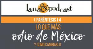 Lo que ODIO de México. Podcast (Paréntesis) #4