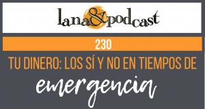 Tu dinero: los sí y no en tiempos de emergencia. Podcast #230
